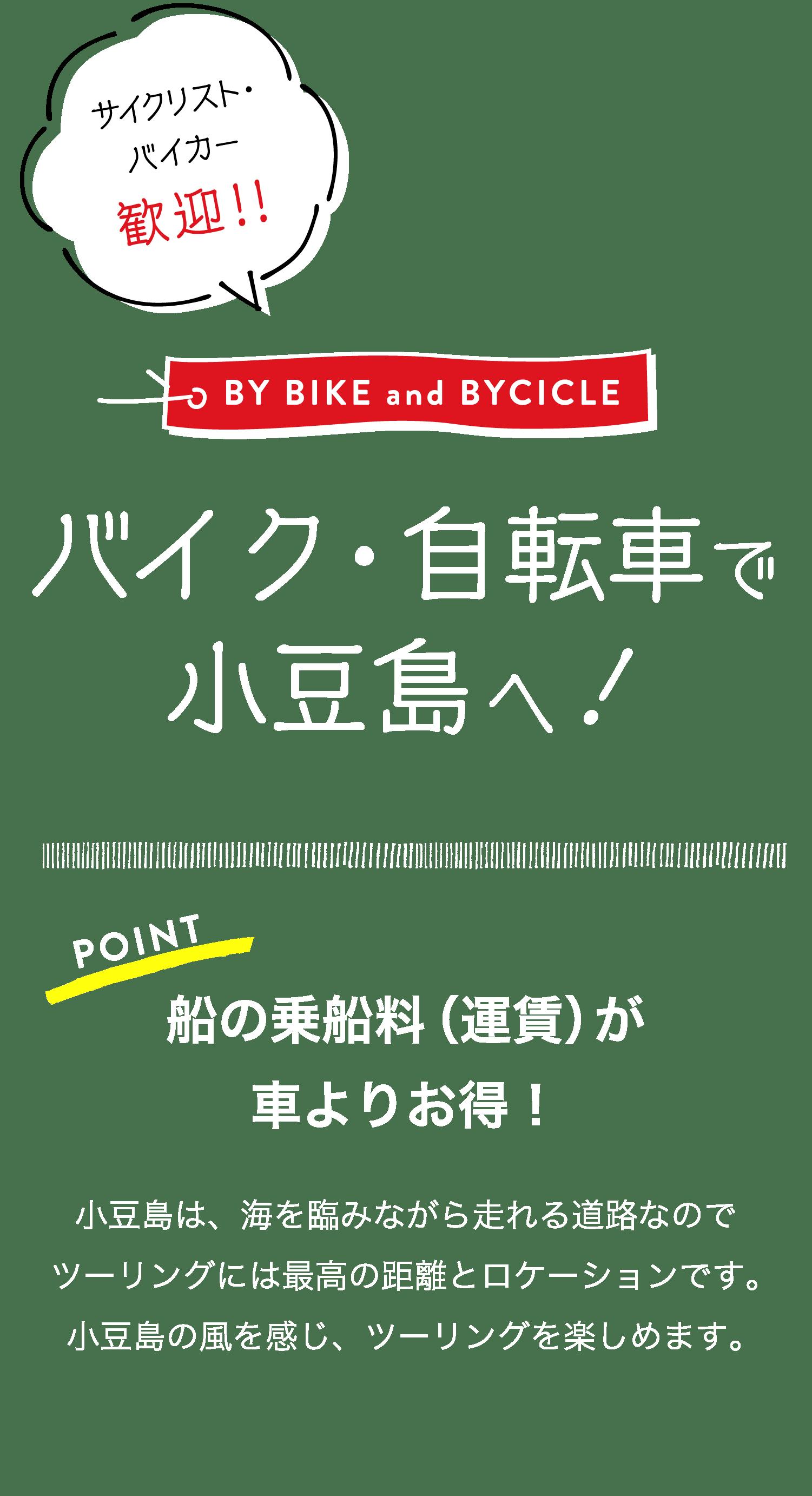 サイクリスト・バイカー歓迎!!BY BIKE and BYCICLEバイク・自転車で小豆島へ!POINT船の乗船料(運賃)が車よりお得!小豆島は、海を臨みながら走れる道路なのでツーリングには最高の距離とロケーションです。小豆島の風を感じ、ツーリングを楽しめます。