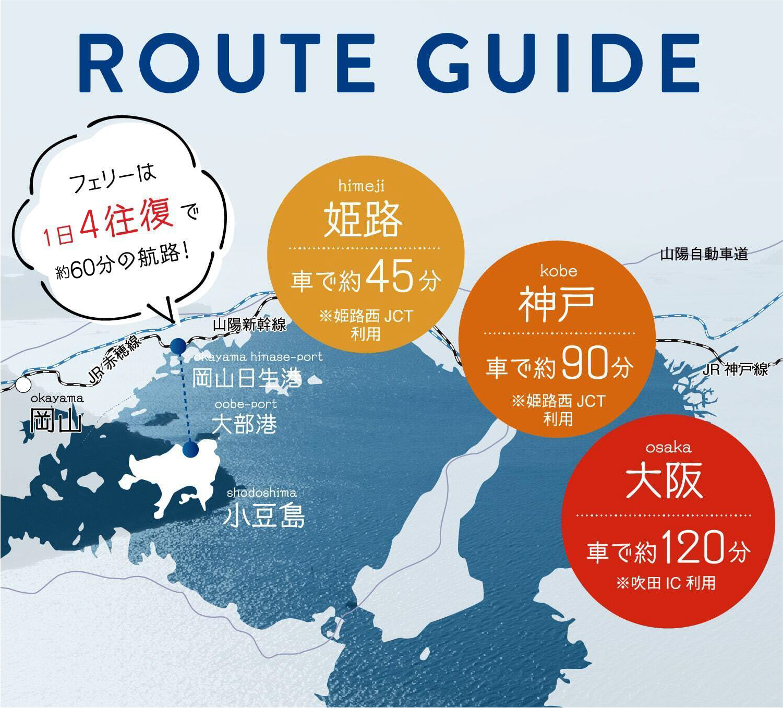 ROUTE GUIDE|フェリーは1日4往復で約60分の航路!|himeji姫路車で約45分※姫路西JCT利用|kobe神戸車で約90分※神戸JCT利用|osaka大阪車で約120分※吹田IC利用