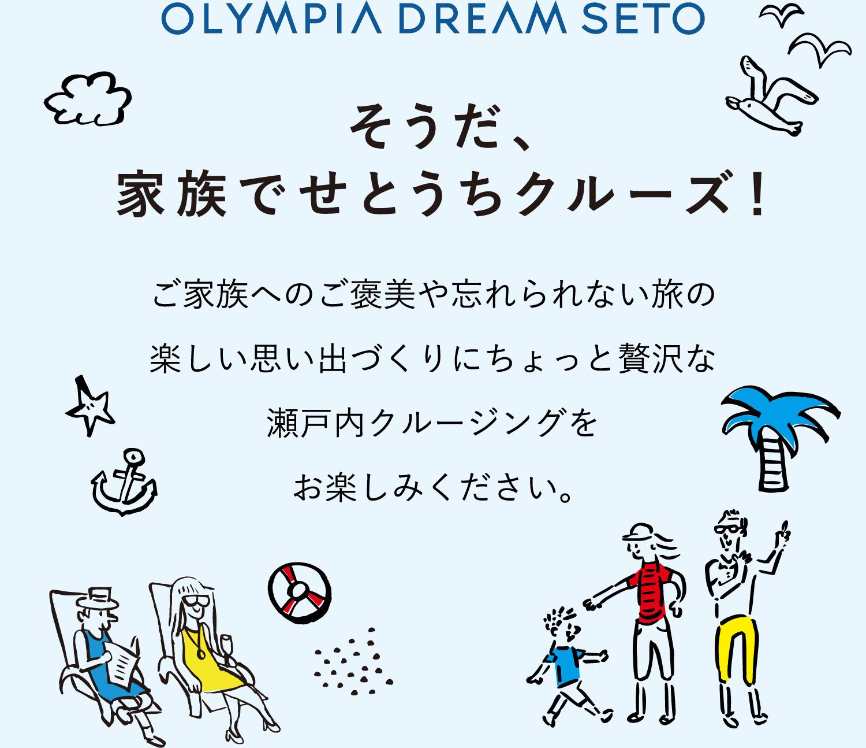 OLYMPIA DREAM SETO そうだ、家族でせとうちクルーズ!ご家族へのご褒美や忘れられない旅の楽しい思い出づくりにちょっと贅沢な瀬戸内クルージングをお楽しみください。