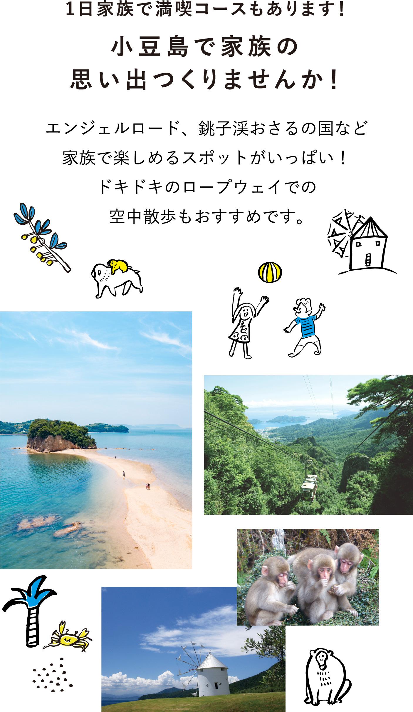 1日家族で満喫コースもあります!小豆島で家族の思い出つくりませんか!エンジェルロード、銚子渓おさるの国など家族で楽しめるスポットがいっぱい!ドキドキのロープウェイでの空中散歩もおすすめです。